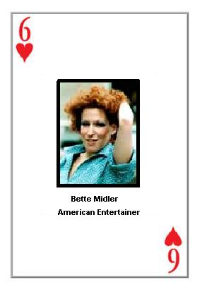 Bette Midler, an American entertainer via music and film, is shown on the six of hearts card from a 52-card deck handed out by leaders of an angry group of consumers who are said to be 'fed up with the crap' offered by many of our so-called 'stars.'   Midler has been harassing popular cultural standards for decades, and once participated in the recording of a song called, 'Wind Beneath My Wings' that still runs on sappy soft hits stations and Muzak.  (Associated Press)